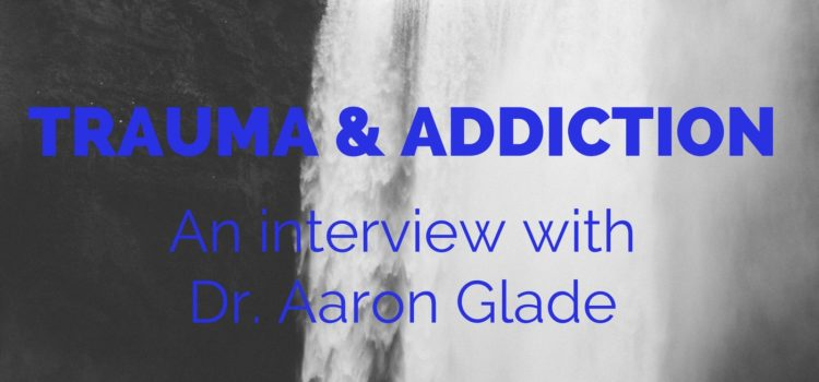 Episode 066: Trauma & Addiction, An Interview with Dr. Aaron Glade, Part One